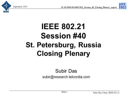 21-10-0199-00-0000-WG_Session_40_Closing_Plenary_report September 2010 IEEE 802.21 Session #40 St. Petersburg, Russia Closing Plenary Subir Das