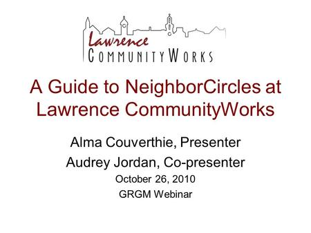 A Guide to NeighborCircles at Lawrence CommunityWorks Alma Couverthie, Presenter Audrey Jordan, Co-presenter October 26, 2010 GRGM Webinar.