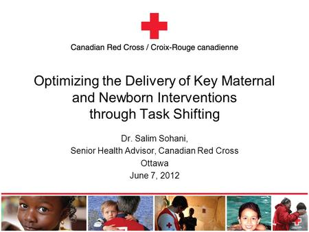 Optimizing the Delivery of Key Maternal and Newborn Interventions through Task Shifting Dr. Salim Sohani, Senior Health Advisor, Canadian Red Cross Ottawa.