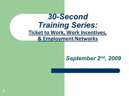 1 30-Second Training Series: Ticket to Work, Work Incentives, & Employment Networks September 2 nd, 2009.
