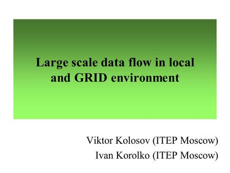 Large scale data flow in local and GRID environment Viktor Kolosov (ITEP Moscow) Ivan Korolko (ITEP Moscow)
