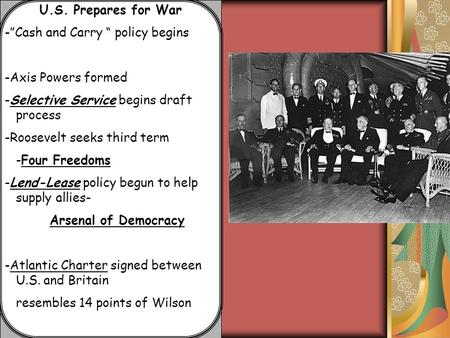 "U.S. Prepares for War -""Cash and Carry "" policy begins -Axis Powers formed -Selective Service begins draft process -Roosevelt seeks third term -Four Freedoms."