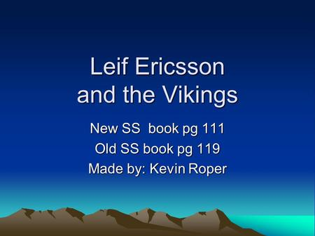Leif Ericsson and the Vikings New SS book pg 111 Old SS book pg 119 Made by: Kevin Roper.