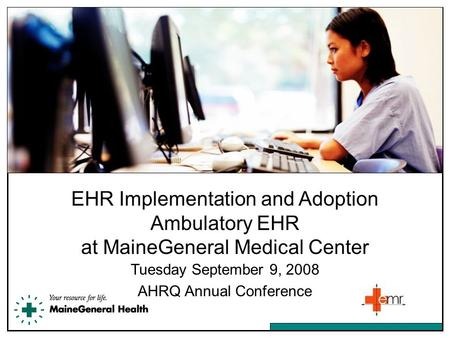 EHR Implementation and Adoption Ambulatory EHR at MaineGeneral Medical Center Tuesday September 9, 2008 AHRQ Annual Conference.