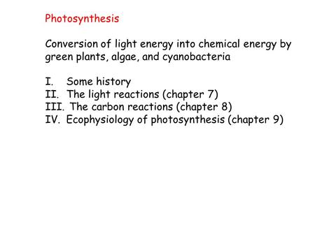 Photosynthesis Conversion of light energy into chemical energy by green plants, algae, and cyanobacteria I.Some history II.The light reactions (chapter.