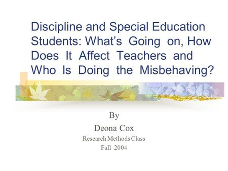 Discipline and Special Education Students: What's Going on, How Does It Affect Teachers and Who Is Doing the Misbehaving? By Deona Cox Research Methods.