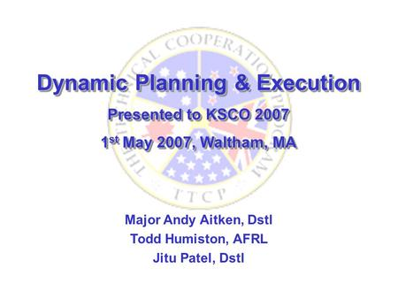 Dynamic Planning & Execution Presented to KSCO 2007 1 st May 2007, Waltham, MA Dynamic Planning & Execution Presented to KSCO 2007 1 st May 2007, Waltham,
