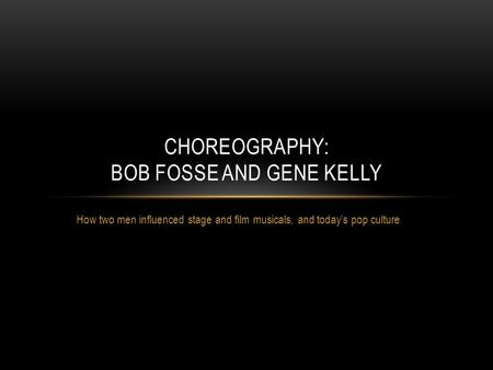 How two men influenced stage and film musicals, and today's pop culture CHOREOGRAPHY: BOB FOSSE AND GENE KELLY.