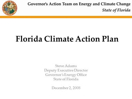 Florida Climate Action Plan Steve Adams Deputy Executive Director Governor's Energy Office State of Florida December 2, 2008.
