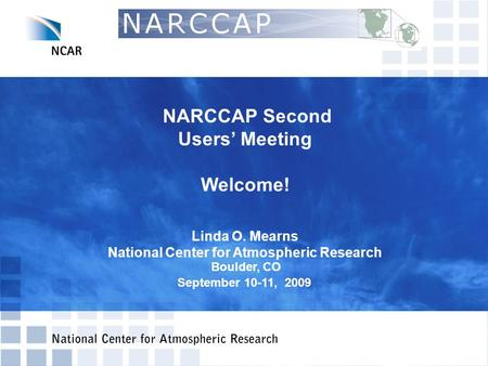 NARCCAP Second Users' Meeting Welcome! Linda O. Mearns National Center for Atmospheric Research Boulder, CO September 10-11, 2009.