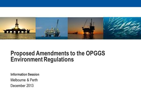 Proposed Amendments to the OPGGS Environment Regulations Information Session Melbourne & Perth December 2013.