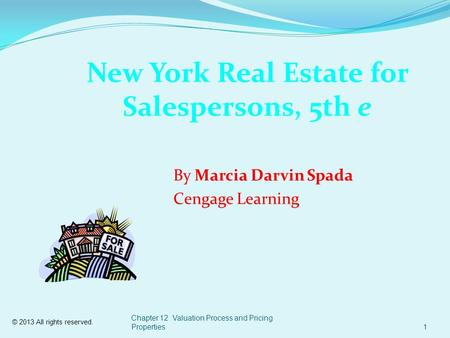 © 2013 All rights reserved. Chapter 12 Valuation Process and Pricing Properties1 New York Real Estate for Salespersons, 5th e By Marcia Darvin Spada Cengage.