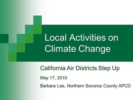 Local Activities on Climate Change California Air Districts Step Up May 17, 2010 Barbara Lee, Northern Sonoma County APCD.