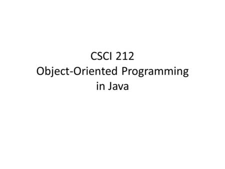CSCI 212 Object-Oriented Programming in Java. Prerequisite: CSCI 111 variable assignment statement while loop for loop post-increment (i++) strong typing.
