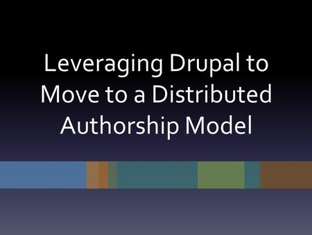 Leveraging Drupal to Move to a Distributed Authorship Model.