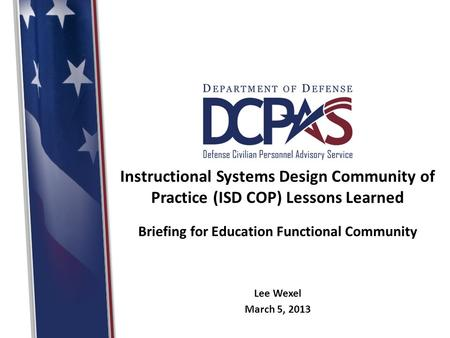 Instructional Systems Design Community of Practice (ISD COP) Lessons Learned Briefing for Education Functional Community Lee Wexel March 5, 2013.