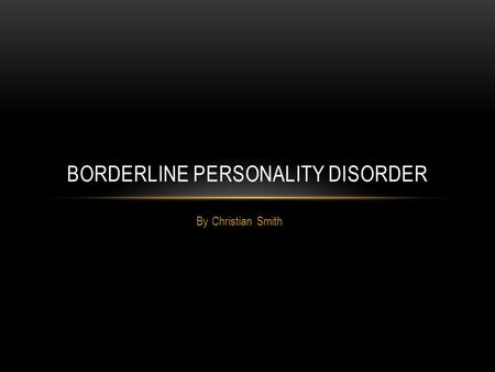 By Christian Smith BORDERLINE PERSONALITY DISORDER.