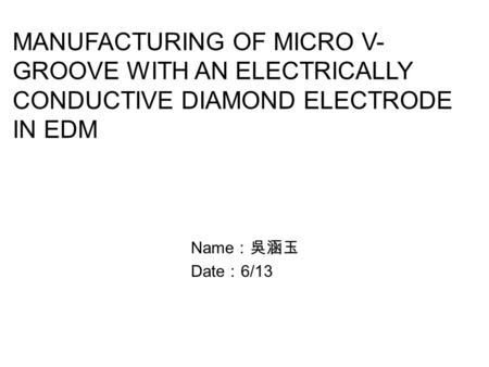 MANUFACTURING OF MICRO V- GROOVE WITH AN ELECTRICALLY CONDUCTIVE DIAMOND ELECTRODE IN EDM Name :吳涵玉 Date : 6/13.