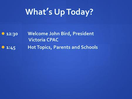 What's Up Today? 12:30Welcome John Bird, President Victoria CPAC 12:30Welcome John Bird, President Victoria CPAC 1:45Hot Topics, Parents and Schools 1:45Hot.