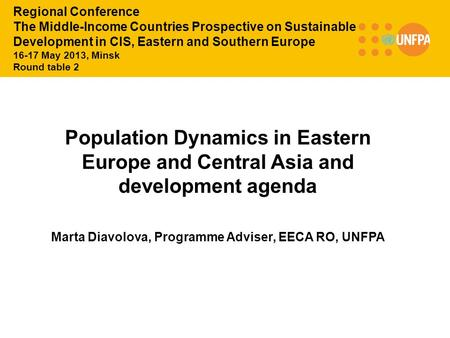Population Dynamics in Eastern Europe and Central Asia and development agenda Marta Diavolova, Programme Adviser, EECA RO, UNFPA Regional Conference The.