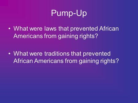 Pump-Up What were laws that prevented African Americans from gaining rights? What were traditions that prevented African Americans from gaining rights?