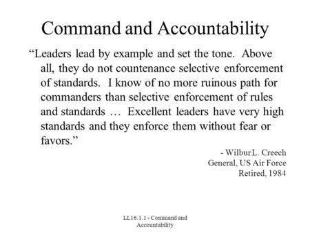 "LL16.1.1 - Command and Accountability Command and Accountability ""Leaders lead by example and set the tone. Above all, they do not countenance selective."