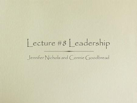 Lecture #8 Leadership Jennifer Nichols and Connie Goodbread.