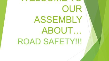 WELCOME TO OUR ASSEMBLY ABOUT… ROAD SAFETY!!!. CROSSING SAFELY What do you think you need to do to cross safely? Can you tell me 4 things you need to.