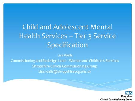 Child and Adolescent Mental Health Services – Tier 3 Service Specification Lisa Wells Commissioning and Redesign Lead – Women and Children's Services Shropshire.