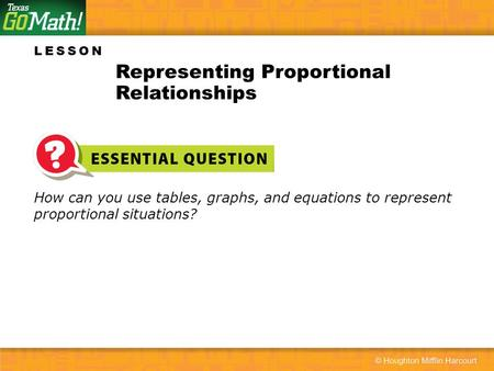 LESSON How can you use tables, graphs, and equations to represent proportional situations? Representing Proportional Relationships.