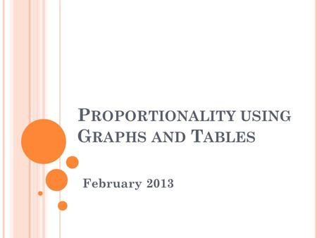 P ROPORTIONALITY USING G RAPHS AND T ABLES February 2013.