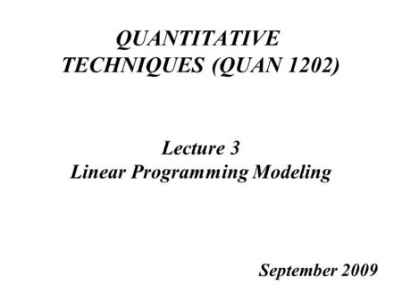 QUANTITATIVE TECHNIQUES (QUAN 1202) Lecture 3 Linear Programming Modeling September 2009.