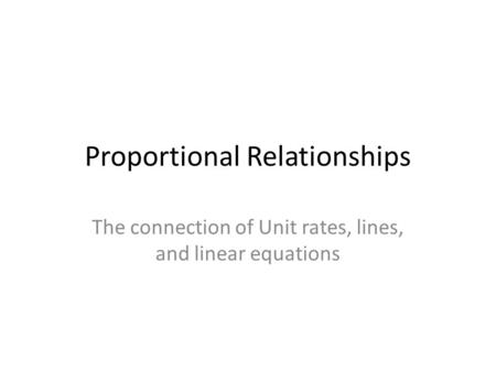 Proportional Relationships The connection of Unit rates, lines, and linear equations.
