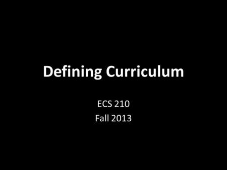 "Defining Curriculum ECS 210 Fall 2013. Commonsense ""the social stock of knowledge"" (Tupper & Cappello, 2008) ""official knowledge"" (Apple, 2000) this knowledge."