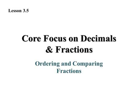 Core Focus on Decimals & Fractions Ordering and Comparing Fractions Lesson 3.5.