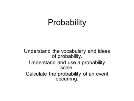 Probability Understand the vocabulary and ideas of probability. Understand and use a probability scale. Calculate the probability of an event occurring.
