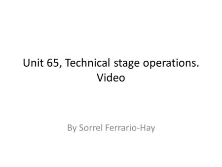 Unit 65, Technical stage operations. Video By Sorrel Ferrario-Hay.