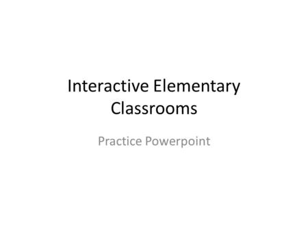 Interactive Elementary Classrooms Practice Powerpoint.