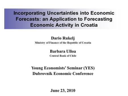 Incorporating Uncertainties into Economic Forecasts: an Application to Forecasting Economic Activity in Croatia Dario Rukelj Ministry of Finance of the.