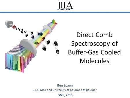 Direct Comb Spectroscopy of Buffer-Gas Cooled Molecules Ben Spaun ISMS, 2015 JILA, NIST and University of Colorado at Boulder.