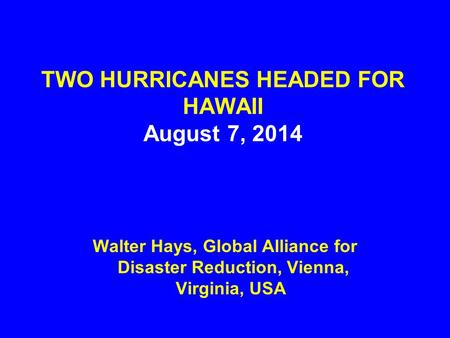 TWO HURRICANES HEADED FOR HAWAII August 7, 2014 Walter Hays, Global Alliance for Disaster Reduction, Vienna, Virginia, USA.
