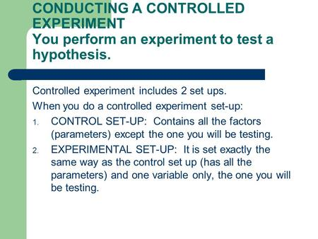 CONDUCTING A CONTROLLED EXPERIMENT You perform an experiment to test a hypothesis. Controlled experiment includes 2 set ups. When you do a controlled experiment.