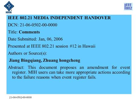 21-06-0502-00-0000 IEEE 802.21 MEDIA INDEPENDENT HANDOVER DCN: 21-06-0502-00-0000 Title: Comments Date Submitted: Jan, 06, 2006 Presented at IEEE 802.21.