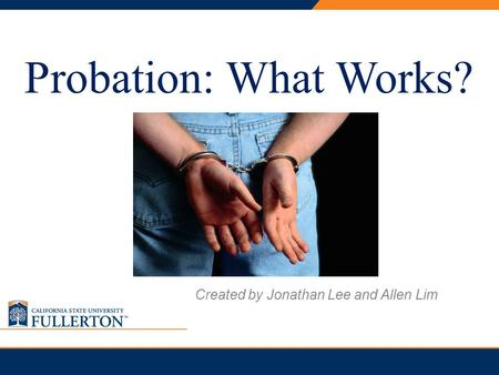 PRESENTATION TITLE Probation: What Works? Created by Jonathan Lee and Allen Lim.