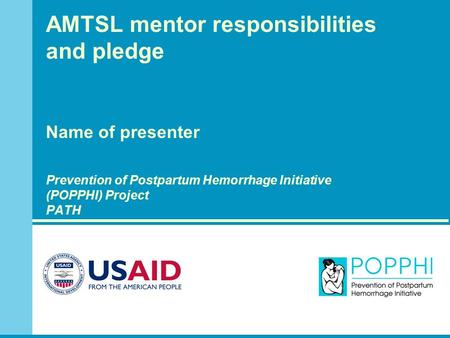 AMTSL mentor responsibilities and pledge Name of presenter Prevention of Postpartum Hemorrhage Initiative (POPPHI) Project PATH.