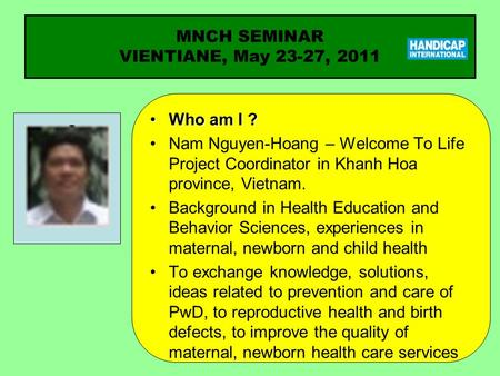 Who am I ?Who am I ? Nam Nguyen-Hoang – Welcome To Life Project Coordinator in Khanh Hoa province, Vietnam. Background in Health Education and Behavior.