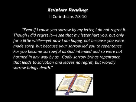 "Scripture Reading: II Corinthians 7:8-10 ""Even if I cause you sorrow by my letter, I do not regret it. Though I did regret it—I see that my letter hurt."