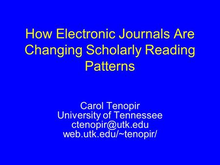 Carol Tenopir University of Tennessee web.utk.edu/~tenopir/ How Electronic Journals Are Changing Scholarly Reading Patterns.