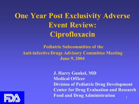 1 One Year Post Exclusivity Adverse Event Review: Ciprofloxacin Pediatric Subcommittee of the Anti-infective Drugs Advisory Committee Meeting June 9, 2004.