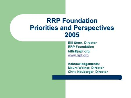 RRP Foundation Priorities and Perspectives 2005 Bill Stern, Director RRP Foundation   Acknowledgements: Maura Weiner,